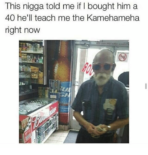 Teaching: This nigga told me if bought him a  40 he'll teach me the Kamehameha  right now