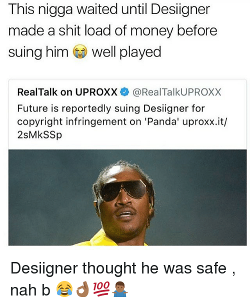 Future, Money, and Shit: This nigga waited until Desiigner  made a shit load of money before  suing him well played  RealTalk on UPROXX@RealTalkUPROXX  Future is reportedly suing Desiigner for  copyright infringement on 'Panda' uproxx.it/  2sMkSSp Desiigner thought he was safe , nah b 😂👌🏾💯🤷🏾‍♂️
