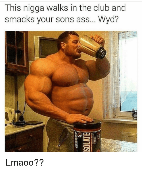 Funny, Wyd, and This Nigga: This nigga walks in the club and  smacks your sons ass... Wyd? Lmaoo??