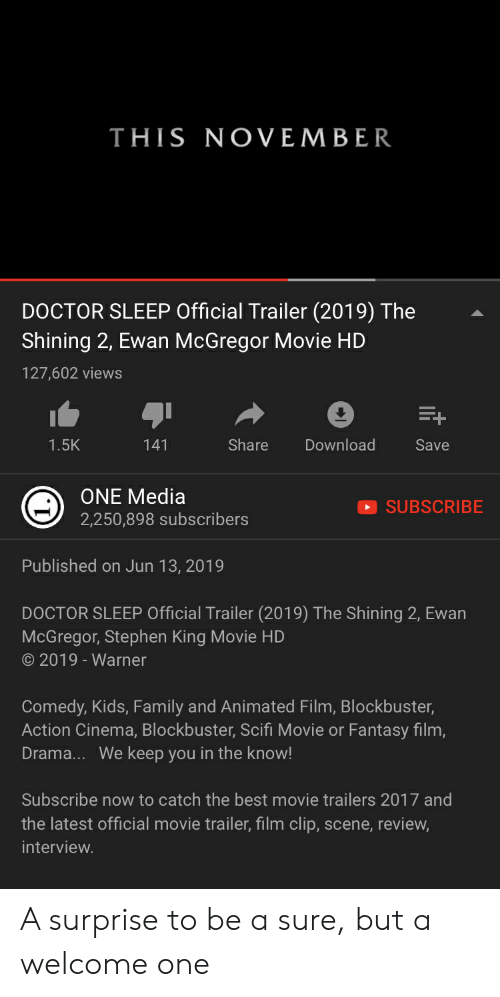 movie trailers: THIS NOVEMBER  DOCTOR SLEEP Official Trailer (2019) The  Shining 2, Ewan McGregor Movie HD  127,602 views  E+  Share  Download  1.5K  141  Save  ONE Media  SUBSCRIBE  2,250,898 subscribers  Published on Jun 13, 2019  DOCTOR SLEEP Official Trailer (2019) The Shining 2, Ewan  McGregor, Stephen King Movie HD  2019 - Warner  Comedy, Kids, Family and Animated Film, Blockbuster,  Action Cinema, Blockbuster, Scifi Movie or Fantasy film,  Drama... We keep you in the know!  Subscribe now to catch the best movie trailers 2017 and  the latest official movie trailer, film clip, scene, review  interview. A surprise to be a sure, but a welcome one