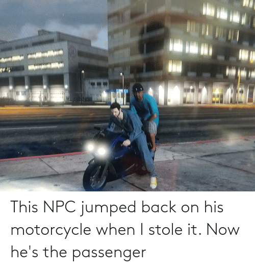 Motorcycle: This NPC jumped back on his motorcycle when I stole it. Now he's the passenger