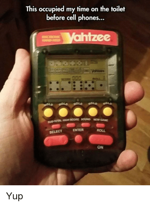cell phones: This occupied my time on the toilet  before cell phones...  ahizee  HIGH SCORE SOURND NEW GAME  SELECT  ENTER  ROLL  ON Yup