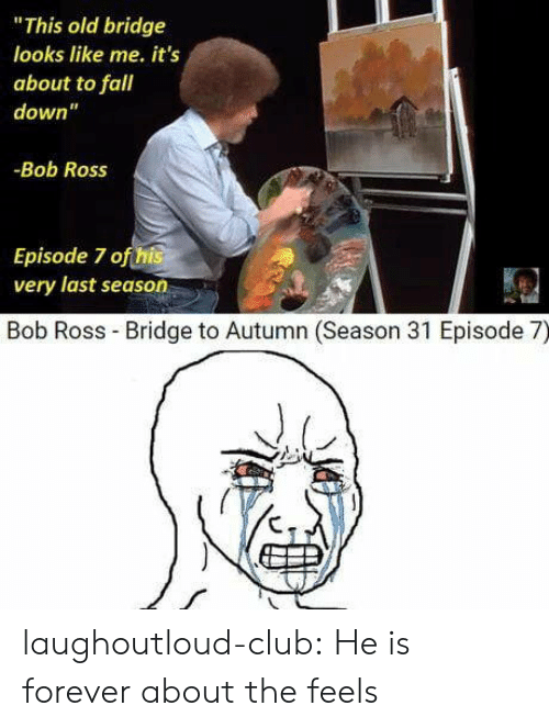 """fall down: """"This old bridge  looks like me. it's  about to fall  down""""  -Bob Ross  Episode 7 ofthis  very last season  Bob Ross Bridge to Autumn (Season 31 Episode 7) laughoutloud-club:  He is forever about the feels"""