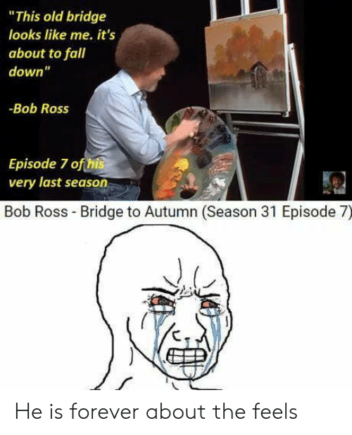 """fall down: """"This old bridge  looks like me. it's  about to fall  down""""  -Bob Ross  Episode 7 ofthis  very last season  Bob Ross Bridge to Autumn (Season 31 Episode 7) He is forever about the feels"""
