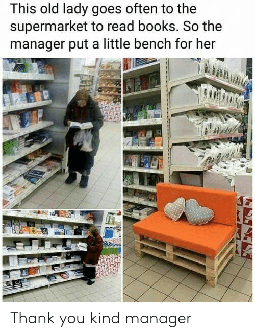 bench: This old lady goes often to the  supermarket to read books. So the  manager put a little bench for her Thank you kind manager