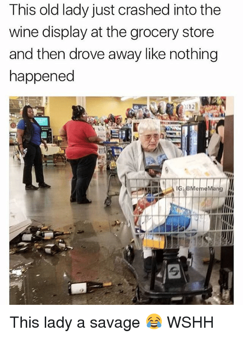 Memes, Savage, and Wshh: This old lady just crashed into the  wine display at the grocery store  and then drove away like nothing  happened This lady a savage 😂 WSHH