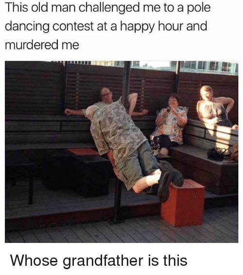 pole dancing: This old man challenged me to a pole  dancing contest at a happy hour and  murdered me Whose grandfather is this