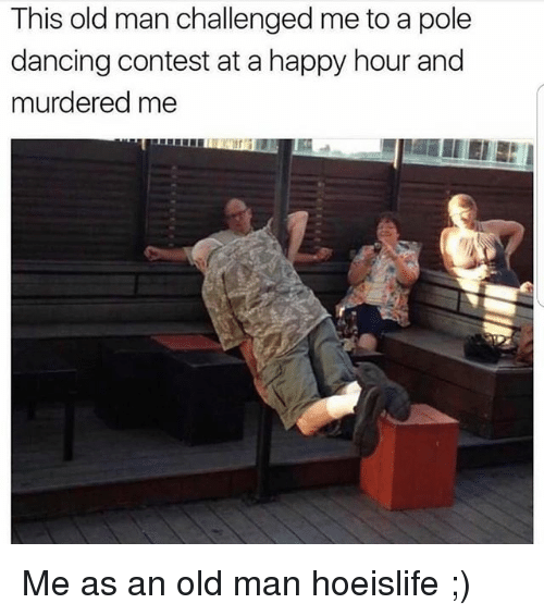 pole dancing: This old man challenged me to a pole  dancing contest at a happy hour and  murdered me Me as an old man hoeislife ;)