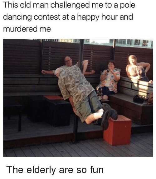 pole dancing: This old man challenged me to a pole  dancing contest at a happy hour and  murdered me <p>The elderly are so fun</p>