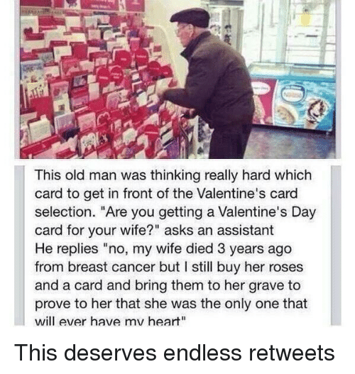 "Memes, Old Man, and Valentine's Card: This old man was thinking really hard which  card to get in front ofthe Valentine's card  selection. ""Are you getting a Valentine's Day  card for your wife?"" asks an assistant  He replies ""no, my wife died 3 years ago  from breast cancer but I still buy her roses  and a card and bring them to her grave to  prove to her that she was the only one that  will ever have mv heart"" This deserves endless retweets"
