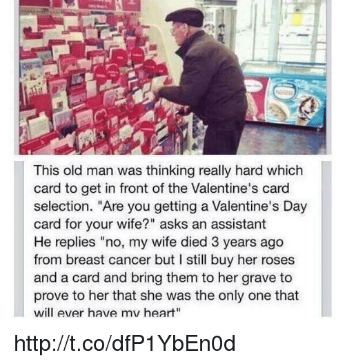 "Memes, Old Man, and Valentine's Card: This old man was thinking really hard which  card to get in front ofthe Valentine's card  selection. ""Are you getting a Valentine's Day  card for your wife?"" asks an assistant  He replies ""no, my wife died 3 years ago  from breast cancer but l still buy her roses  and a card and bring them to her grave to  prove to her that she was the only one that  will ever have mv heart"" http://t.co/dfP1YbEn0d"