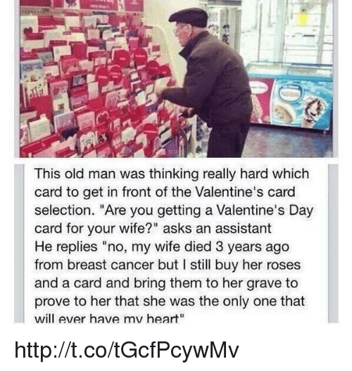 "Memes, Old Man, and Valentine's Card: This old man was thinking really hard which  card to get in front ofthe Valentine's card  selection. ""Are you getting a Valentine's Day  card for your wife?"" asks an assistant  He replies ""no, my wife died 3 years ago  from breast cancer but I still buy her roses  and a card and bring them to her grave to  prove to her that she was the only one that  will ever have mv heart"" http://t.co/tGcfPcywMv"
