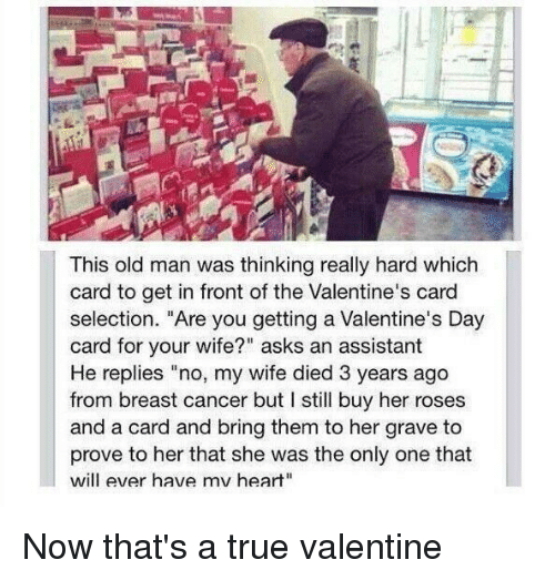"Memes, Old Man, and Valentine's Card: This old man was thinking really hard which  card to get in front of the Valentine's card  selection. ""Are you getting a Valentine's Day  card for your wife?"" asks an assistant  He replies ""no, my wife died 3 years ago  from breast cancer but I still buy her roses  and a card and bring them to her grave to  prove to her that she was the only one that  will ever have mv heart"" Now that's a true valentine"
