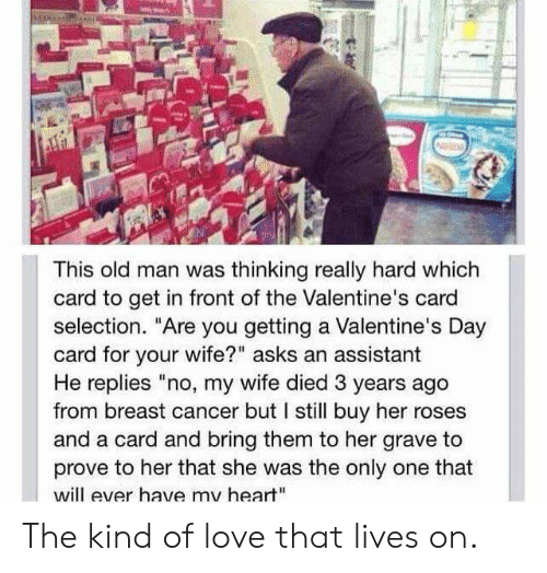 """valentines day card: This old man was thinking really hard which  card to get in front of the Valentine's card  selection. """"Are you getting a Valentine's Day  card for your wife?"""" asks an assistant  He replies """"no, my wife died 3 years ago  from breast cancer but I still buy her roses  and a card and bring them to her grave to  prove to her that she was the only one that  will ever have my heart"""" The kind of love that lives on."""