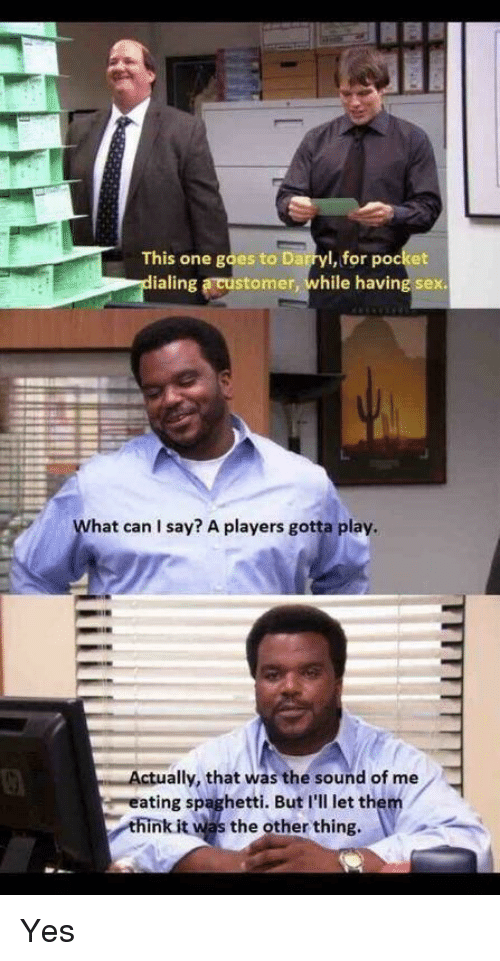 Darryl: This one goes to Darryl, for pocket  ialing a customer, while having sex  hat can I say? A players gotta play.  ally, that was the sound of me  ating spaghetti. But I'll let them  hink it was the other thing Yes