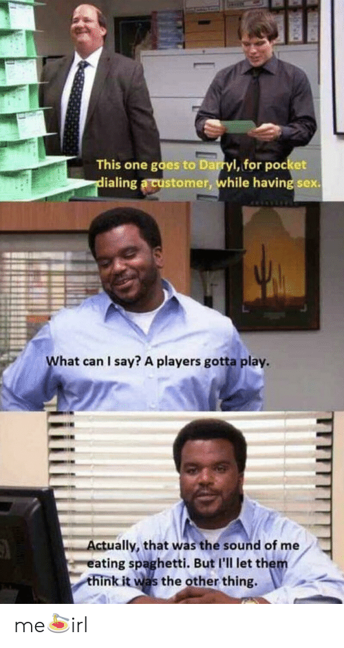 Darryl: This one goes to Darryl, for pocket  ialing a customer, while having sex.  hat can I say? A players gotta play  ctually, that was the sound of me  ating spaghetti. But I'll let them  think it was the other thing. me🍝irl