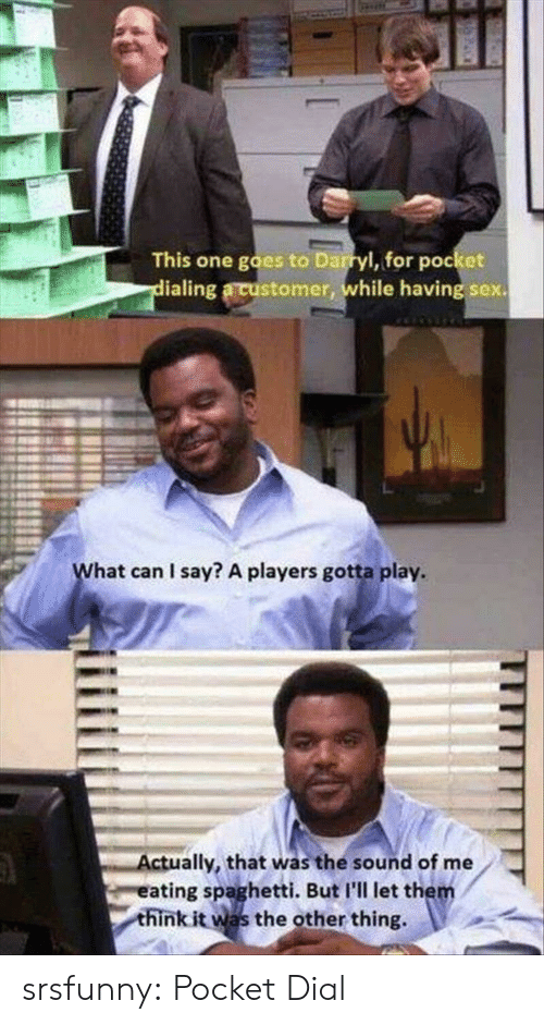 Darryl: This one goes to Darryl, for pocket  ialing a customer, while having sex.  L.  hat can I say? A players gotta play.  ctually, that was the sound of me  eating spaghetti. But I'll let the  think it was the other thing, srsfunny:  Pocket Dial