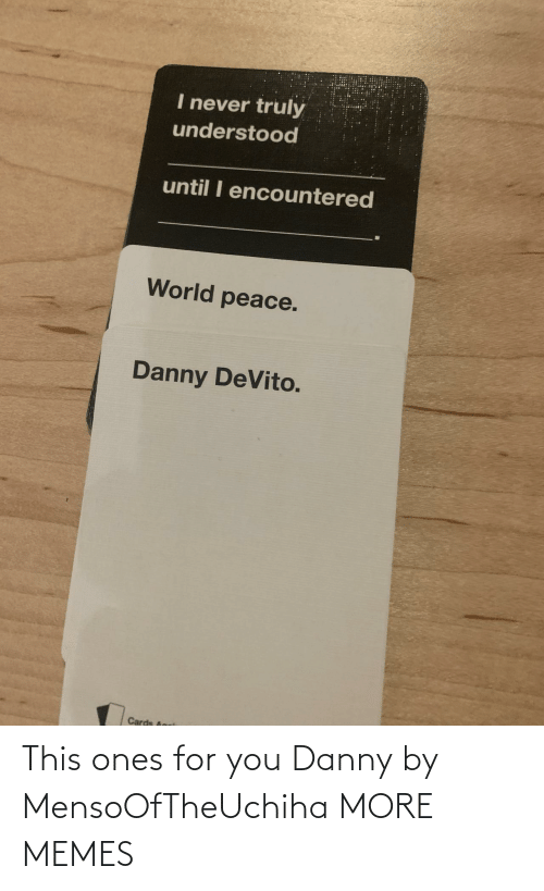 danny: This ones for you Danny by MensoOfTheUchiha MORE MEMES