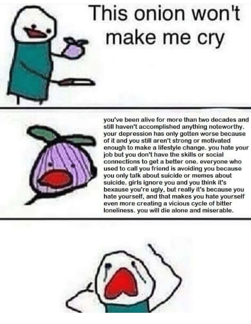 you will die: This onion won't  make me cry  you've been alive for more than two decades and  still haven't accomplished anything noteworthy  your depression has only gotten worse because  of it and you still aren't strong or motivated  enough to make a lifestyle change. you hate your  job but you don't have the skills or social  connections to get a better one. everyone who  used to call you friend is avoiding you because  you only talk about suicide or memes about  suicide. girls ignore you and you think it's  bexause you're ugly, but really it's because youu  hate yourself, and that makes you hate yourself  even more creating a vicious cycle of bitter  loneliness. you will die alone and miserable.