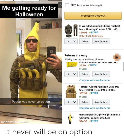 rasta: This order contains a gift  Me  getting ready  for  Halloween  Proceed to checkout  H World Shopping Military Tactical  Mens Hunting Combat BDU Unifo...  $50.98 prime  Only 14 left. Order now.  Delete  Save for later  1  Returns are easy  30-day returns on millions of items  USIVTEM  LITEUNE S utaLIOTTakC Tiut n...  $9.50 prime  In Stock  Delete  Save for later  1  Compare with similar items  Tactical Airsoft Paintball Vest, Mil  Spec 1000D Nylon PALS Molle...  $37.99 prime  In Stock  Peace was never an option  Delete  Save for later  1  Compare with similar items  Rasta Imposta Lightweight Banana  Costume, Yellow, One Size  $14.95 prime  made with mematic It never will be on option