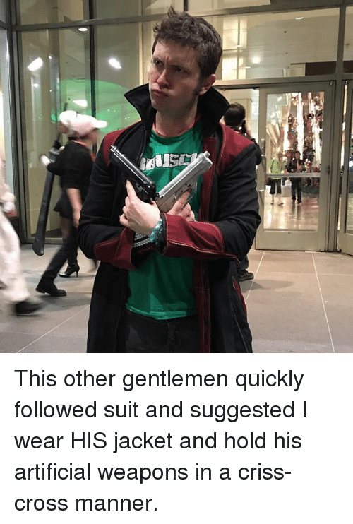 Memes, Cross, and Artificial: This other gentlemen quickly followed suit and suggested I wear HIS jacket and hold his artificial weapons in a criss-cross manner.