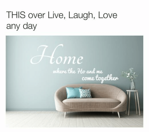 ome: THIS over Live, Laugh, Love  any day  ome  where the Ho and me  come