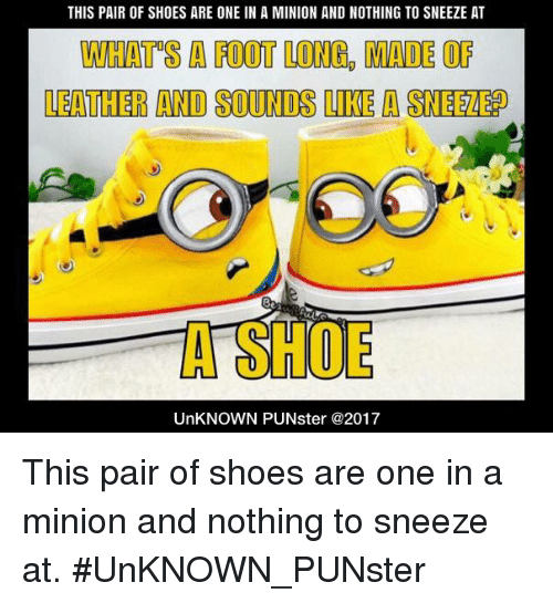 Memes, Shoes, and Minion: THIS PAIR OF SHOES ARE ONE IN A MINION AND NOTHING TO SNEEZE AT  WHATS A FOOT LONG, MADE OF  LEATHER AND SOUNDS LIKE A SNEEZE?  A SHOE  UnKNOWN PUNster @2017 This pair of shoes are one in a minion and nothing to sneeze at.  #UnKNOWN_PUNster