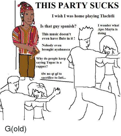 ayahuasca: THIS PARTY SUCKS  I wish I was home playing Tlachtli  Is that guy spanish?  I wonder what  Apo Mayta is  doing  This music doesn't  even have flute in it!  Nobody even  brought ayahuasca  Why do people keep  saying Tupac is a  rapper?  tfwy no  qt gf to  sacrifice to Inti... G(old)