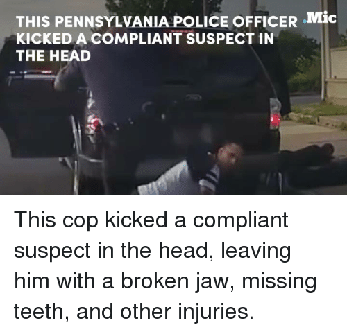 Head, Memes, and Police: THIS PENNSYLVANIA POLICE oFFICER .Mic  KICKED A COMPLIANT SUSPECT IN  THE HEAD This cop kicked a compliant suspect in the head, leaving him with a broken jaw, missing teeth, and other injuries.