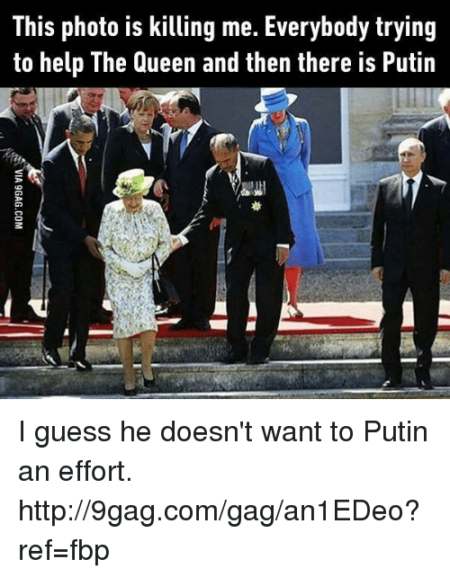 Putin: This photo is killing me. Everybody trying  to help The Queen and then there is Putin I guess he doesn't want to Putin an effort. http://9gag.com/gag/an1EDeo?ref=fbp