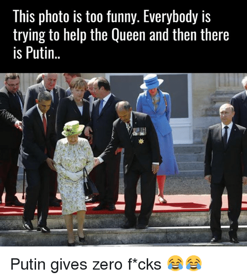 Putin: This photo is too funny. Everybody is  trying to help the Queen and then there  is Putin Putin gives zero f*cks 😂😂