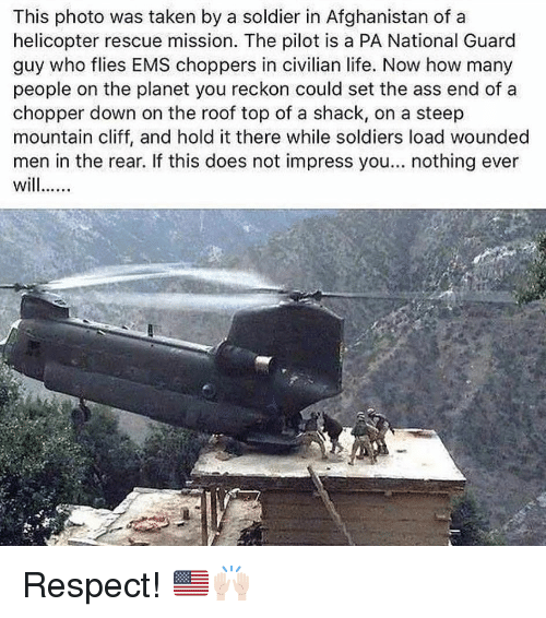 chopper: This photo was taken by a soldier in Afghanistan of a  helicopter rescue mission. The pilot is a PA National Guard  guy who flies EMS choppers in civilian life. Now how many  people on the planet you reckon could set the ass end of a  chopper down on the roof top of a shack, on a steep  mountain cliff, and hold it there while soldiers load wounded  men in the rear. If this does not impress you... nothing ever Respect! 🇺🇸🙌🏻