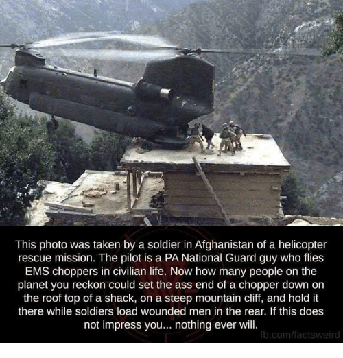 chopper: This photo was taken by a soldier in Afghanistan of a helicopter  rescue mission. The pilot is a PA National Guard guy who flies  EMS choppers in civilian life. Now how many people on the  planet you reckon could set the ass end of a chopper down on  the roof top of a shack, on a steep mountain cliff, and hold it  there while soldiers load wounded men in the rear. If this does  not impress you... nothing ever will  b.com/factsweird