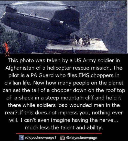 chopper: This photo was taken by a US Army soldier in  Afghanistan of a helicopter rescue mission. The  pilot is a PA Guard who flies EMS choppers in  civilian life. Now how many people on the planet  can set the tail of a chopper down on the roof top  of a shack in a steep mountain cliff and hold it  there while soldiers load wounded men in the  rear? If this does not impress you, nothing ever  will. I can't even imagine having the nerve...  much less the talent and ability  f/didyouknowpagel@didyouknowpage