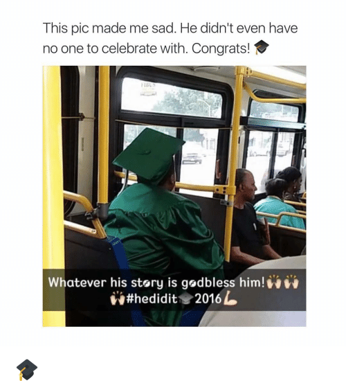 Girl Memes, Sad, and Celebrated: This pic made me sad. He didn't even have  no one to celebrate with. Congrats!  Whatever his story is godbless him!  hedidit 2016 L 🎓