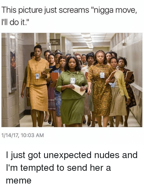 """Unexpected Nudes: This picture just screams """"nigga move,  I'll do it  1/14/17, 10:03 AM I just got unexpected nudes and I'm tempted to send her a meme"""