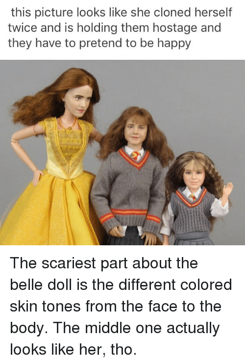 Memes, Happy, and The Middle: this picture looks like she cloned herself  twice and is holding them hostage and  they have to pretend to be happy The scariest part about the belle doll is the different colored skin tones from the face to the body. The middle one actually looks like her, tho.