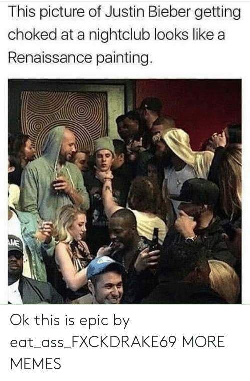 Justin Bieber: This picture of Justin Bieber getting  choked at a nightclub looks like a  Renaissance painting. Ok this is epic by eat_ass_FXCKDRAKE69 MORE MEMES