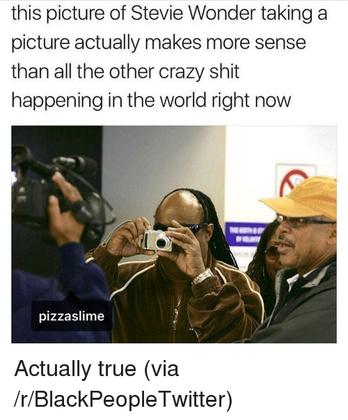 Stevie Wonder: this picture of Stevie Wonder taking a  picture actually makes more sense  than all the other crazy shit  happening in the world right now  pizzaslime <p>Actually true (via /r/BlackPeopleTwitter)</p>