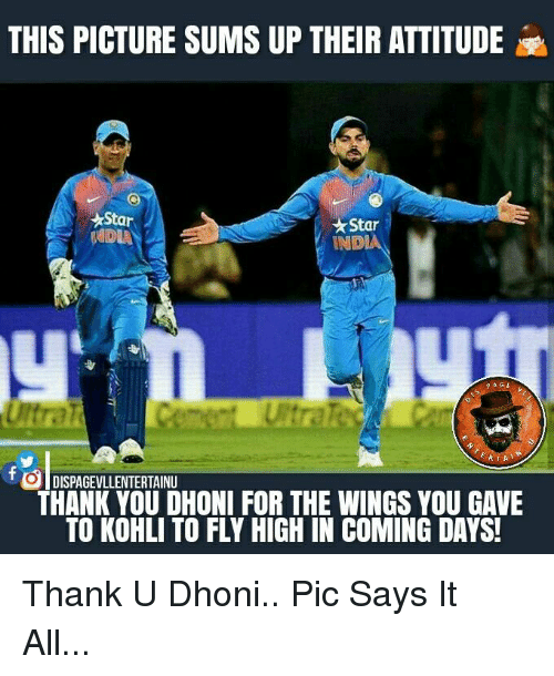 in coming: THIS PICTURE SUMS UP THEIR ATTITUDE e  Star  Star  ANDA  INDIAN  PAGE  HIA  DISPAGEVLLENTERTAINU  THANK YOU DHONI FOR THE WINGS YOU GAVE  TO KOHLI TO FLY HIGH IN COMING DAYS! Thank U Dhoni.. Pic Says It All...
