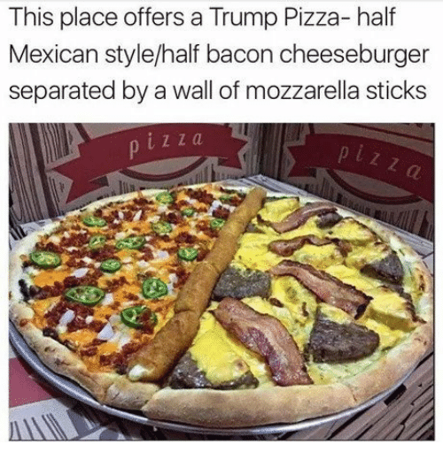 cheeseburger: This place offers a Trump Pizza- half  Mexican style/half bacon cheeseburger  separated by a wall of mozzarella sticks  z z a