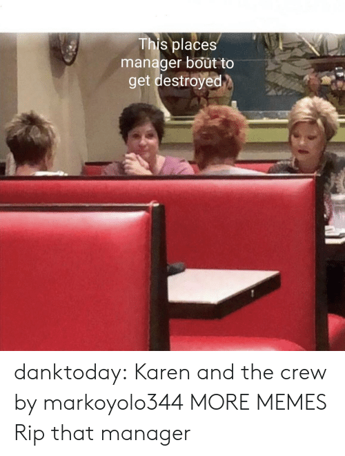 The Crew: This places  manager bout to  get destroyed danktoday:  Karen and the crew by markoyolo344 MORE MEMES  Rip that manager
