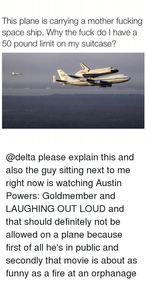 Austin Powers, Definitely, and Fire: This plane is carrying a mother fucking  space ship. Why the fuck do l have a  50 pound limit on my suitcase? @delta please explain this and also the guy sitting next to me right now is watching Austin Powers: Goldmember and LAUGHING OUT LOUD and that should definitely not be allowed on a plane because first of all he's in public and secondly that movie is about as funny as a fire at an orphanage