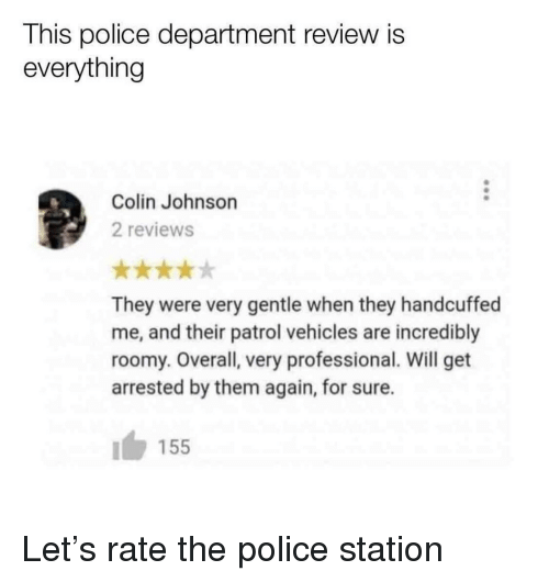 Police Station: This police department review is  everything  Colin Johnson  2 reviews  They were very gentle when they handcuffed  me, and their patrol vehicles are incredibly  roomy. Overall, very professional. Will get  arrested by them again, for sure.  155 Let's rate the police station