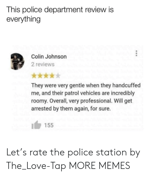 Police Station: This police department review is  everything  Colin Johnson  2 reviews  They were very gentle when they handcuffed  me, and their patrol vehicles are incredibly  roomy. Overall, very professional. Will get  arrested by them again, for sure.  155 Let's rate the police station by The_Love-Tap MORE MEMES