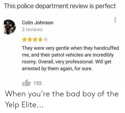 Colin: This police department review is perfect  Colin Johnson  2 reviews  They were very gentle when they handcuffed  me, and their patrol vehicles are incredibly  roomy. Overall, very professional. Will get  arrested by them again, for sure.  155 When you're the bad boy of the Yelp Elite...