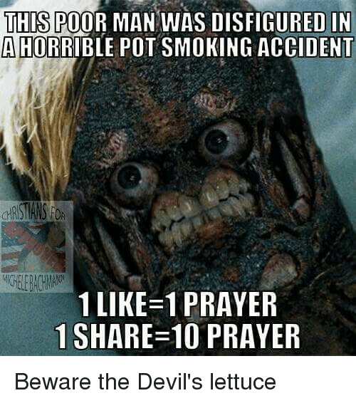 Memes, Smoking, and Devil: THIS POOR MAN WAS DISFIGURED IN  AHORRIBLE POT SMOKING ACCIDENT  1 LIKE-1 PRAYER  1 SHARE 10 PRAYER Beware the Devil's lettuce
