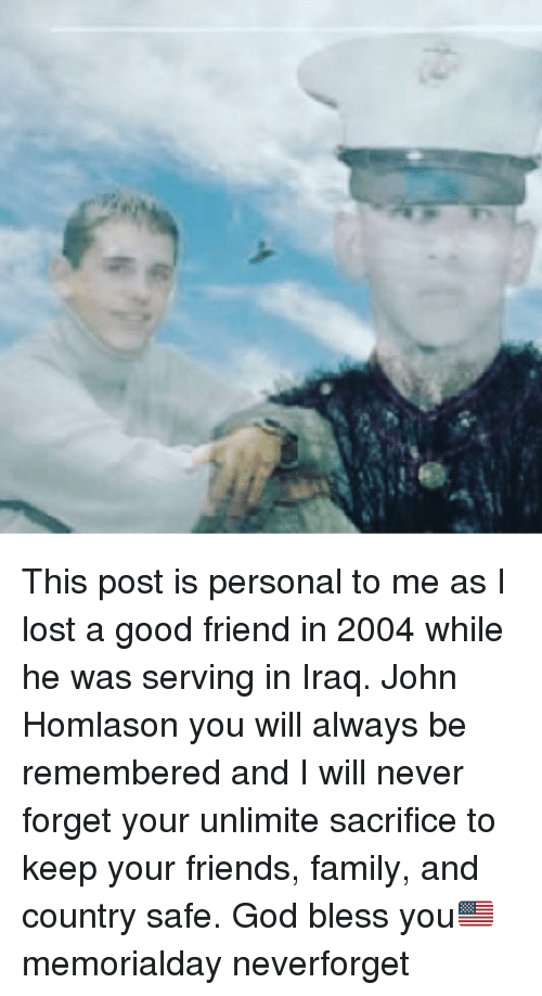 god bless you: This post is personal to me as I lost a good friend in 2004 while he was serving in Iraq. John Homlason you will always be remembered and I will never forget your unlimite sacrifice to keep your friends, family, and country safe. God bless you🇺🇸 memorialday neverforget