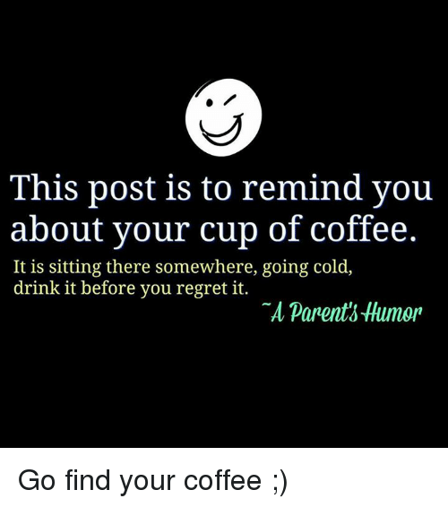 Parenting Humor: This post is to remind you  about your cup of coffee.  It is sitting there somewhere, going cold  drink it before you regret it.  parents Humor Go find your coffee  ;)