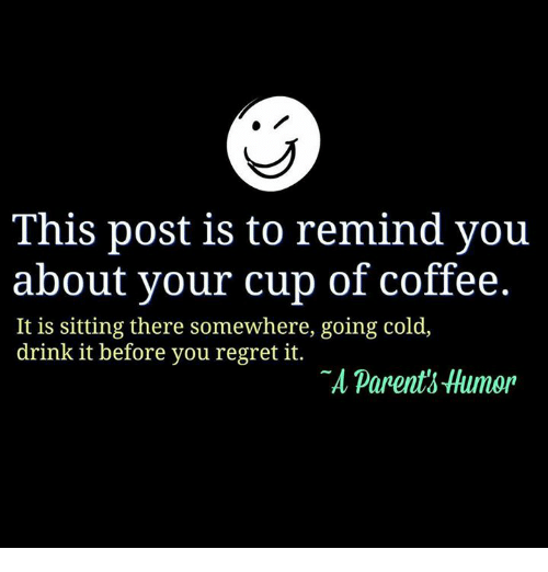 Parenting Humor: This post is to remind you  about your cup of coffee.  It is sitting there somewhere, going cold  drink it before you regret it.  parents Humor